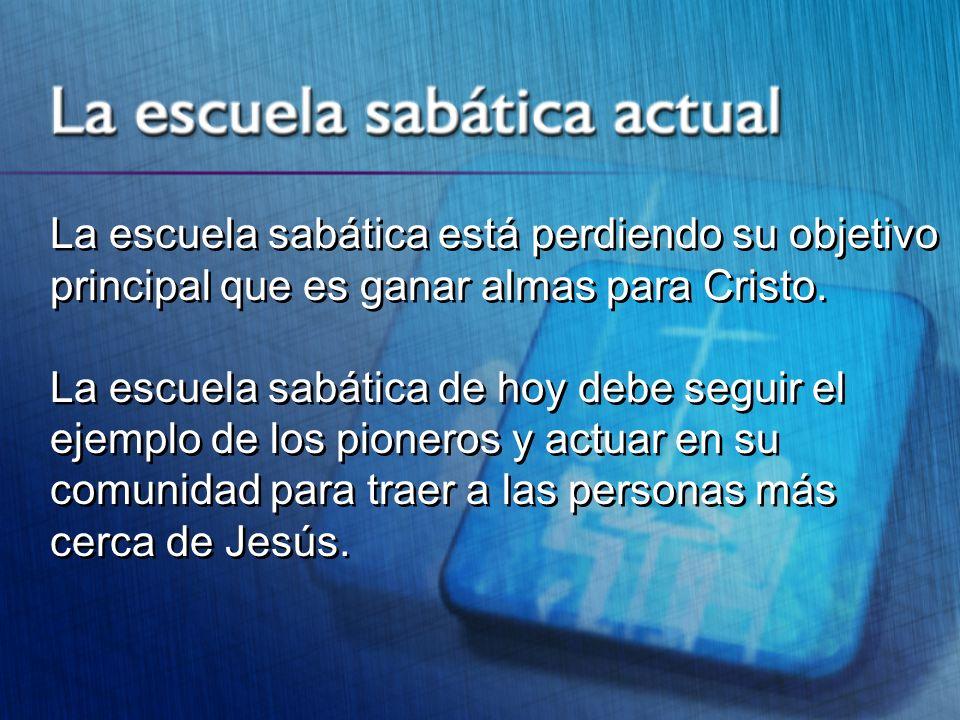 La escuela sabática está perdiendo su objetivo principal que es ganar almas para Cristo. La escuela sabática de hoy debe seguir el ejemplo de los pion