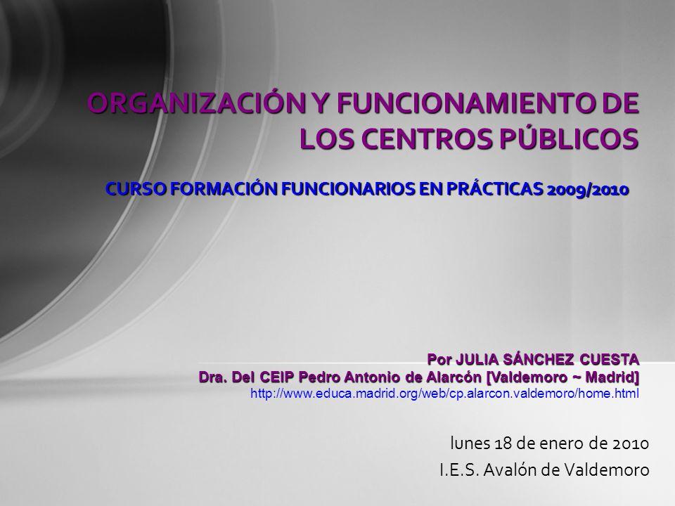 ORGANIZACIÓN Y FUNCIONAMIENTO DE LOS CENTROS PÚBLICOS lunes 18 de enero de 2010 I.E.S. Avalón de Valdemoro CURSO FORMACIÓN FUNCIONARIOS EN PRÁCTICAS 2