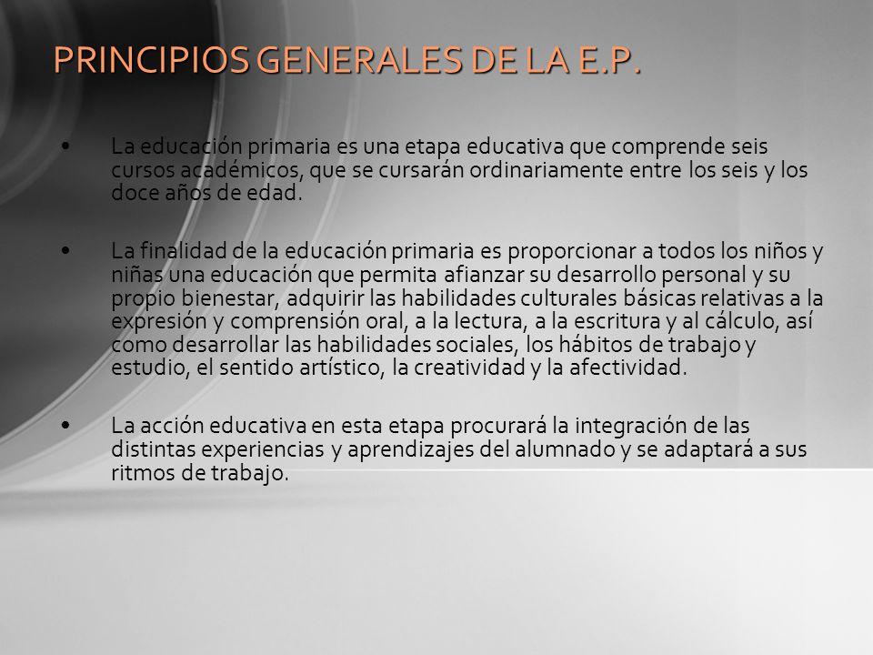 PRINCIPIOS GENERALES DE LA E.P. La educación primaria es una etapa educativa que comprende seis cursos académicos, que se cursarán ordinariamente entr