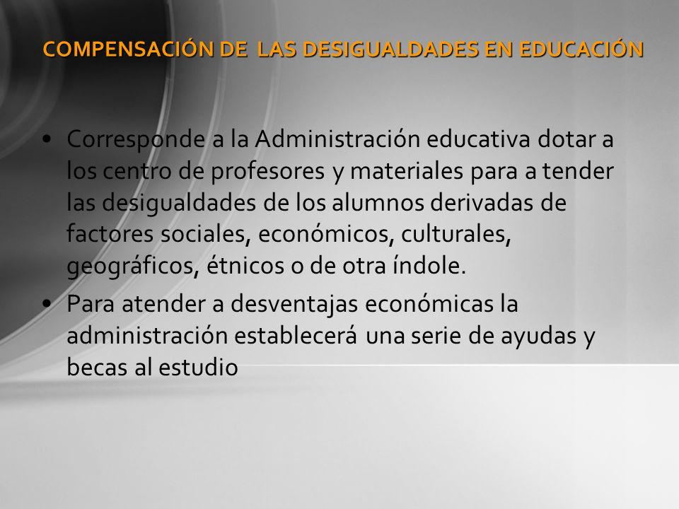 COMPENSACIÓN DE LAS DESIGUALDADES EN EDUCACIÓN Corresponde a la Administración educativa dotar a los centro de profesores y materiales para a tender l