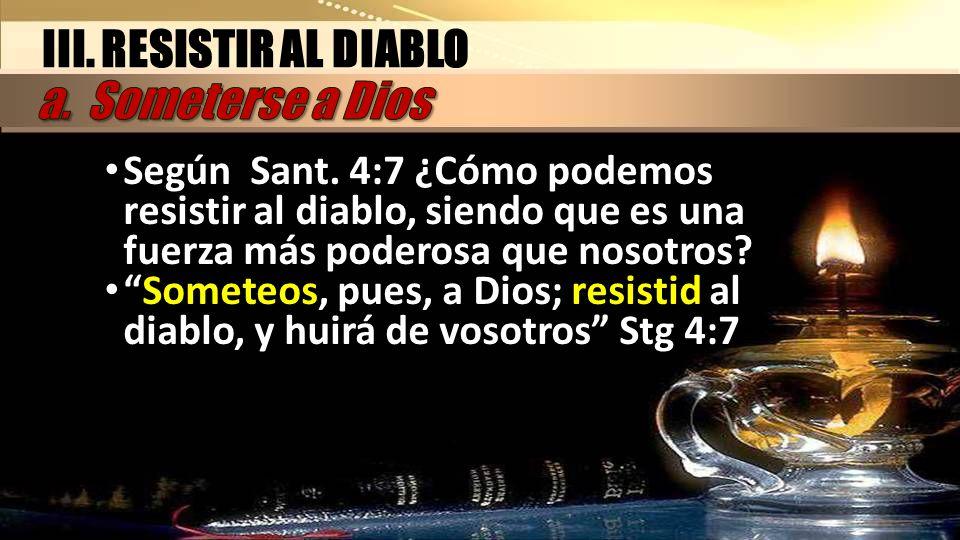 III. RESISTIR AL DIABLO Según Sant. 4:7 ¿Cómo podemos resistir al diablo, siendo que es una fuerza más poderosa que nosotros? Someteos, pues, a Dios;