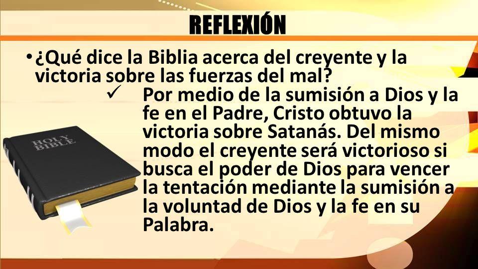 REFLEXIÓN ¿Qué dice la Biblia acerca del creyente y la victoria sobre las fuerzas del mal? Por medio de la sumisión a Dios y la fe en el Padre, Cristo