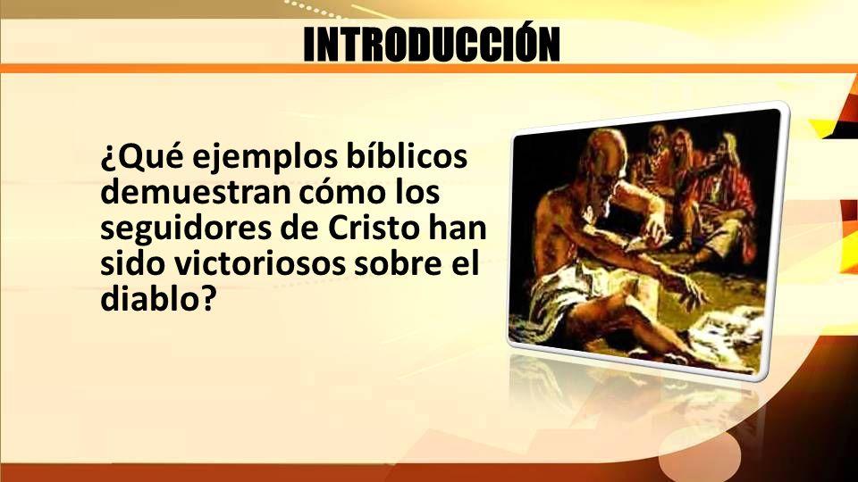 INTRODUCCIÓN ¿Qué ejemplos bíblicos demuestran cómo los seguidores de Cristo han sido victoriosos sobre el diablo?