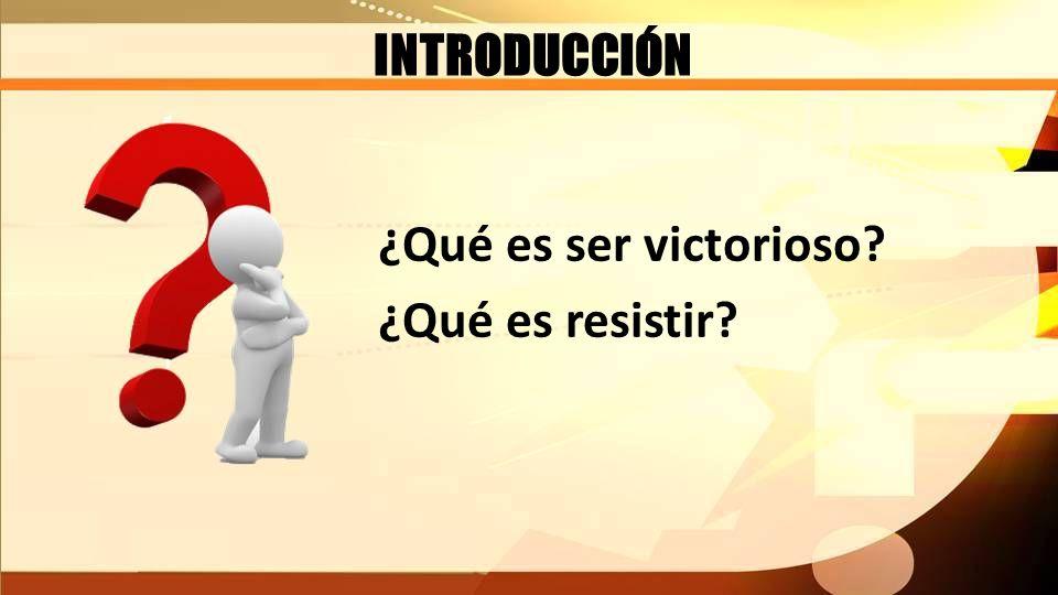 INTRODUCCIÓN ¿Qué es ser victorioso? ¿Qué es resistir?