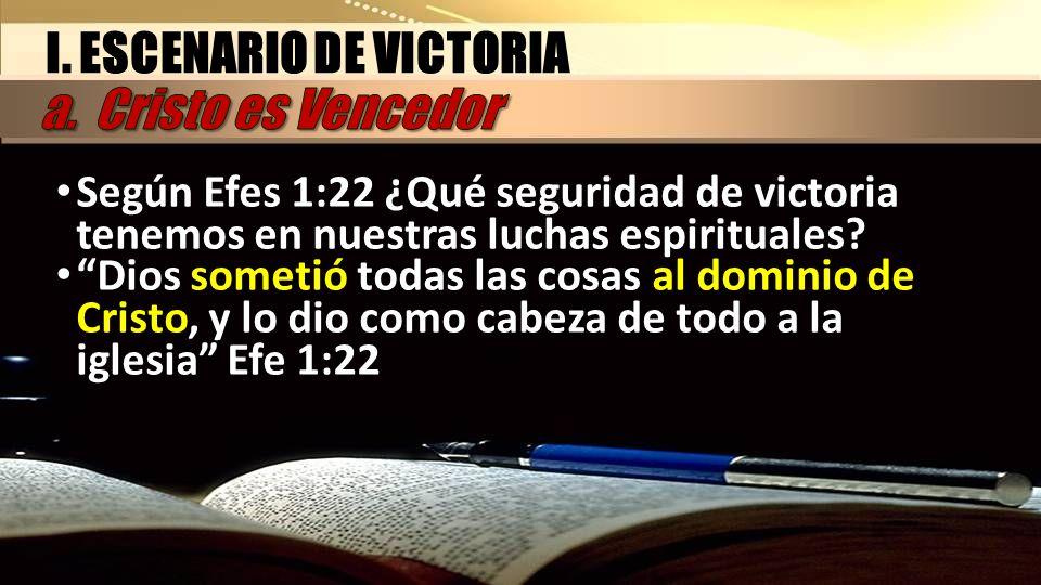 I. ESCENARIO DE VICTORIA Según Efes 1:22 ¿Qué seguridad de victoria tenemos en nuestras luchas espirituales? Dios sometió todas las cosas al dominio d