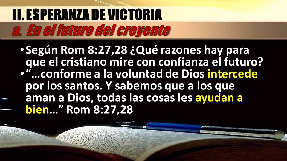 Según Rom 8:27,28 ¿Qué razones hay para que el cristiano mire con confianza el futuro? …conforme a la voluntad de Dios intercede por los santos. Y sab