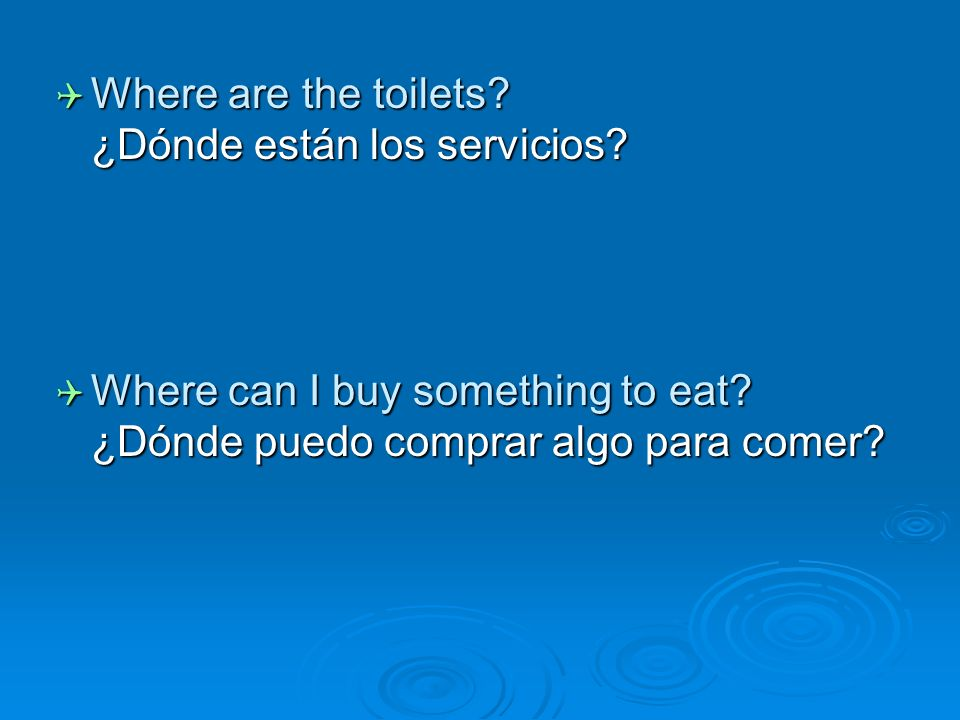 Where are the toilets? ¿Dónde están los servicios? Where are the toilets? ¿Dónde están los servicios? Where can I buy something to eat? ¿Dónde puedo c