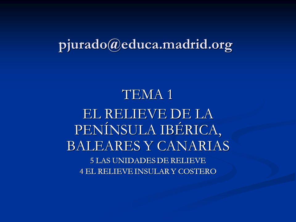 pjurado@educa.madrid.org TEMA 1 EL RELIEVE DE LA PENÍNSULA IBÉRICA, BALEARES Y CANARIAS 5 LAS UNIDADES DE RELIEVE 4 EL RELIEVE INSULAR Y COSTERO