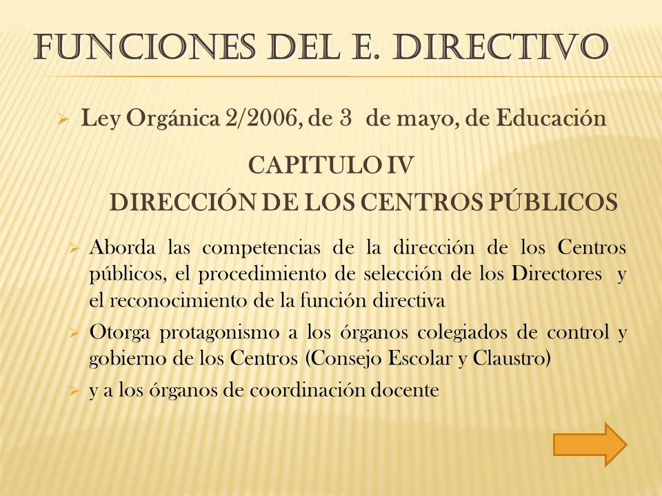 FUNCIONES DEL E. DIRECTIVO Ley Orgánica 2/2006, de 3 de mayo, de Educación CAPITULO IV DIRECCIÓN DE LOS CENTROS PÚBLICOS Aborda las competencias de la
