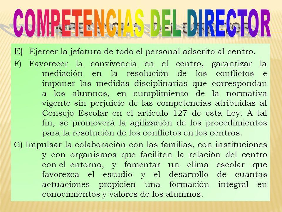E) Ejercer la jefatura de todo el personal adscrito al centro. F) Favorecer la convivencia en el centro, garantizar la mediación en la resolución de l