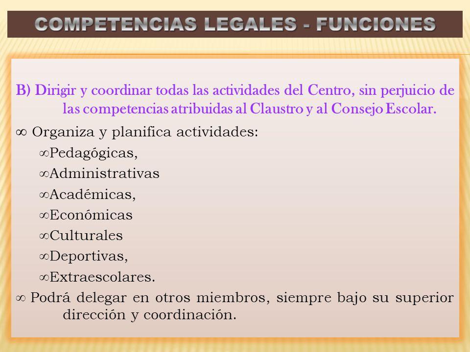 B) Dirigir y coordinar todas las actividades del Centro, sin perjuicio de las competencias atribuidas al Claustro y al Consejo Escolar. Organiza y pla