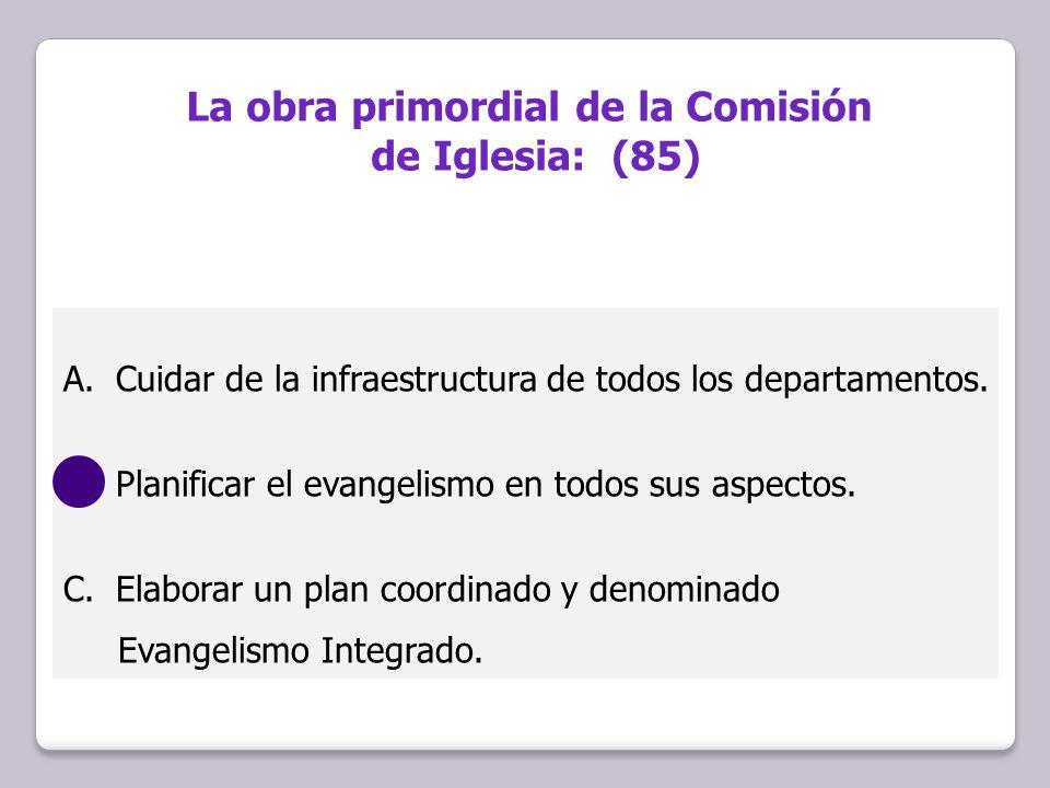 A.Cuidar de la infraestructura de todos los departamentos. B.Planificar el evangelismo en todos sus aspectos. C.Elaborar un plan coordinado y denomina