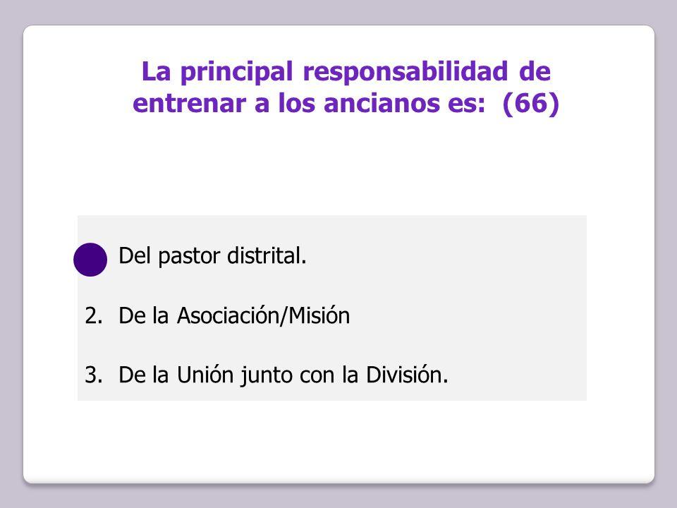 1.Del pastor distrital. 2.De la Asociación/Misión 3.De la Unión junto con la División. La principal responsabilidad de entrenar a los ancianos es: (66