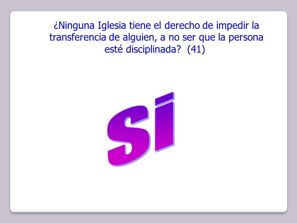 ¿Ninguna Iglesia tiene el derecho de impedir la transferencia de alguien, a no ser que la persona esté disciplinada? (41)