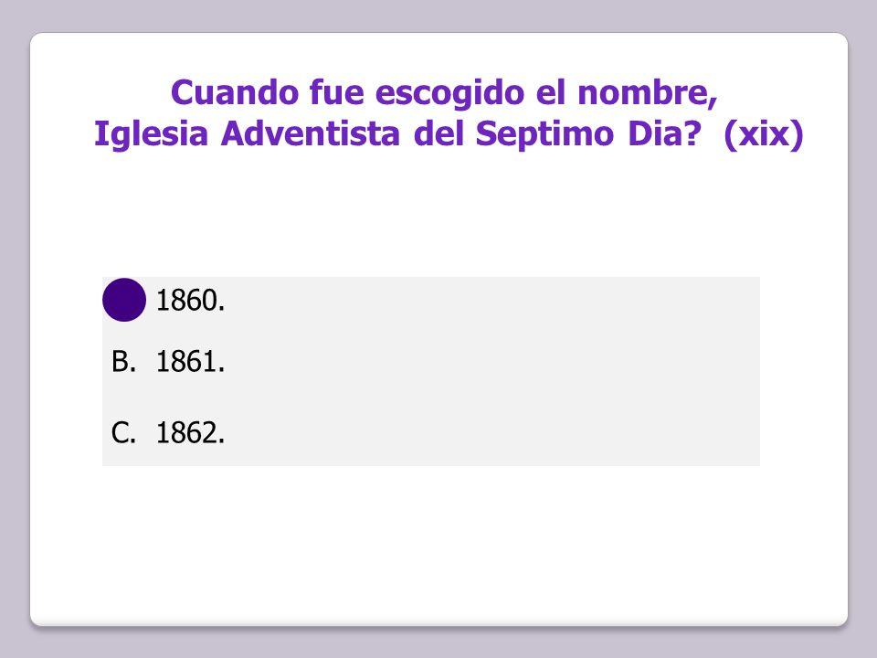 Cuando fue escogido el nombre, Iglesia Adventista del Septimo Dia? (xix) A.1860. B.1861. C.1862.