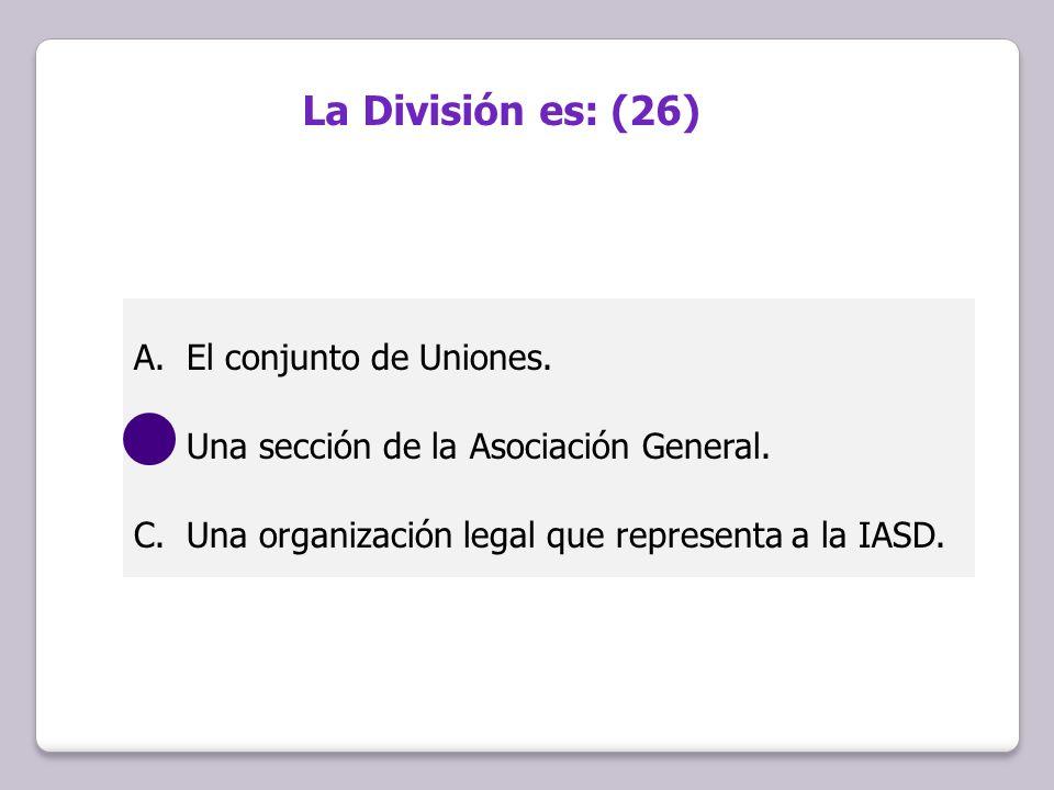 A.El conjunto de Uniones. B.Una sección de la Asociación General. C.Una organización legal que representa a la IASD. La División es: (26)