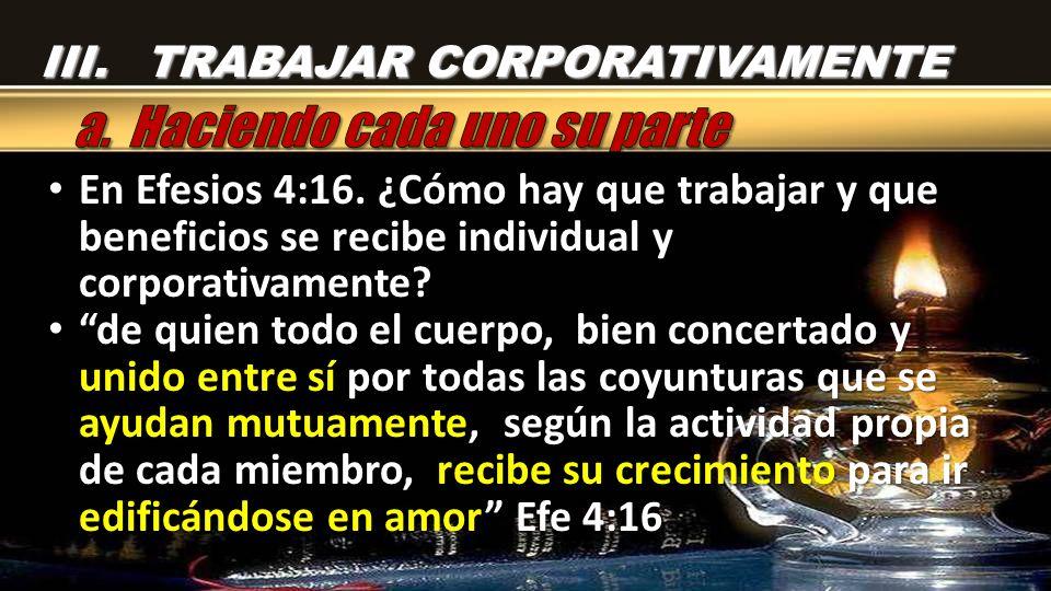 En Efesios 4:16. ¿Cómo hay que trabajar y que beneficios se recibe individual y corporativamente? En Efesios 4:16. ¿Cómo hay que trabajar y que benefi