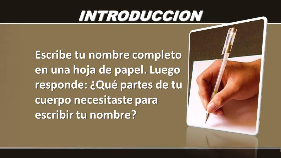 Escribe tu nombre completo en una hoja de papel. Luego responde: ¿Qué partes de tu cuerpo necesitaste para escribir tu nombre? INTRODUCCION