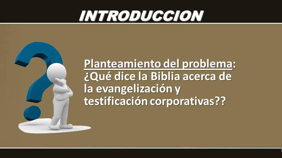 INTRODUCCION Planteamiento del problema: ¿Qué dice la Biblia acerca de la evangelización y testificación corporativas??