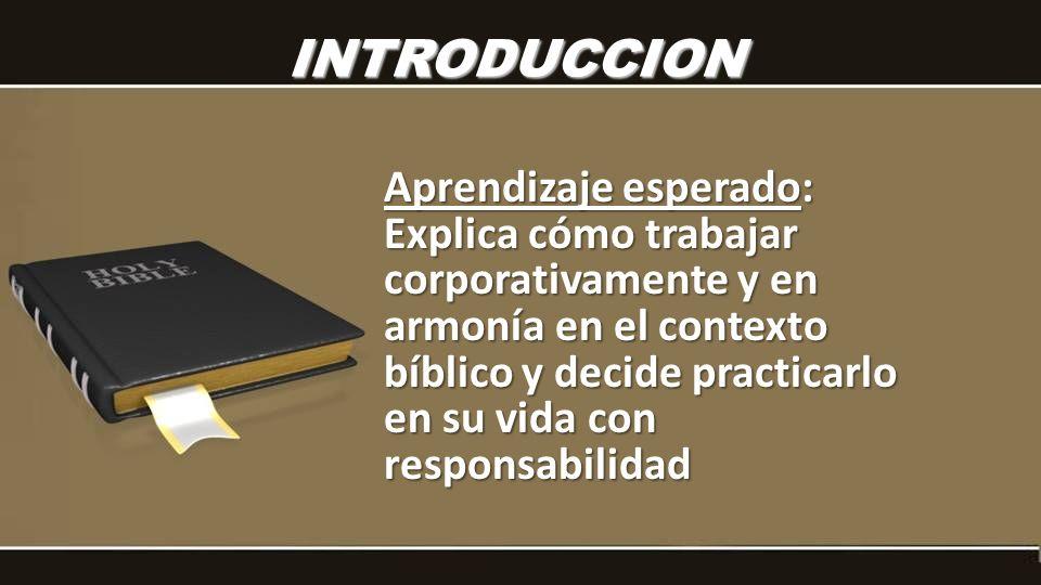 INTRODUCCION Aprendizaje esperado: Explica cómo trabajar corporativamente y en armonía en el contexto bíblico y decide practicarlo en su vida con resp