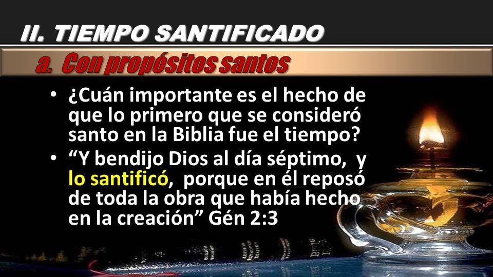 II. TIEMPO SANTIFICADO ¿Cuán importante es el hecho de que lo primero que se consideró santo en la Biblia fue el tiempo? ¿Cuán importante es el hecho