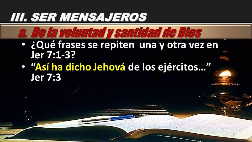 ¿Qué frases se repiten una y otra vez en Jer 7:1-3? ¿Qué frases se repiten una y otra vez en Jer 7:1-3? Así ha dicho Jehová de los ejércitos… Jer 7:3A