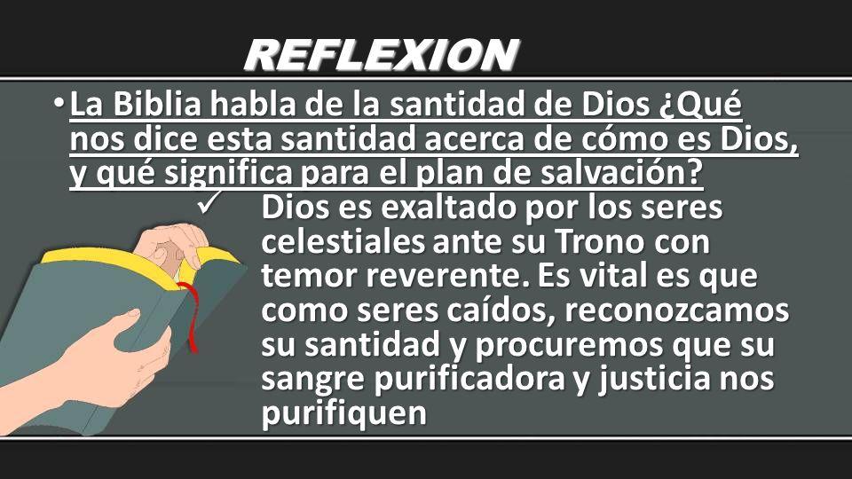 REFLEXION La Biblia habla de la santidad de Dios ¿Qué nos dice esta santidad acerca de cómo es Dios, y qué significa para el plan de salvación? La Bib