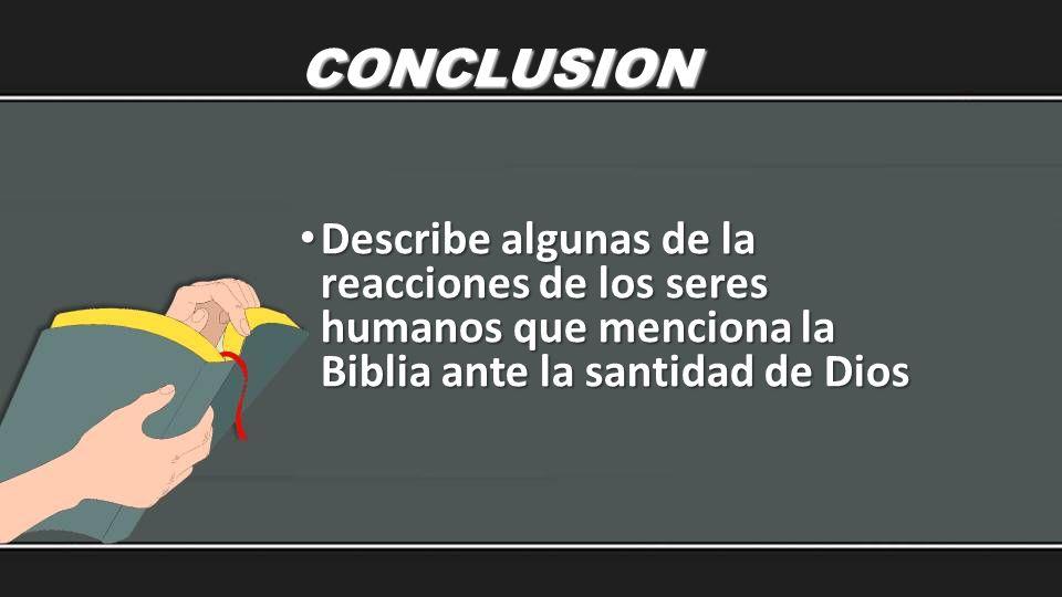 CONCLUSION Describe algunas de la reacciones de los seres humanos que menciona la Biblia ante la santidad de Dios Describe algunas de la reacciones de