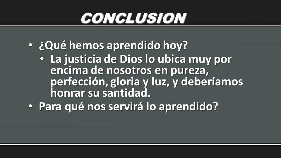CONCLUSION ¿Qué hemos aprendido hoy? ¿Qué hemos aprendido hoy? La justicia de Dios lo ubica muy por encima de nosotros en pureza, perfección, gloria y