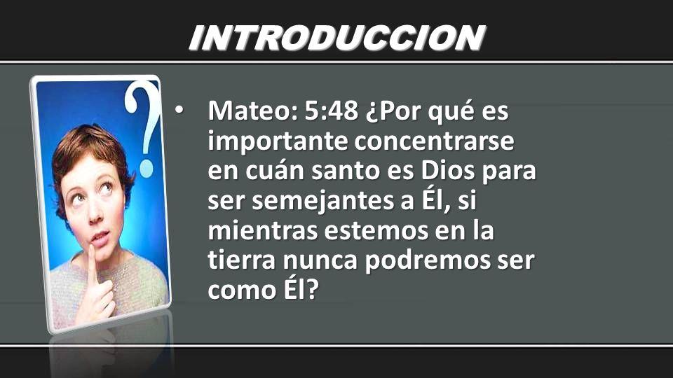 INTRODUCCION Mateo: 5:48 ¿Por qué es importante concentrarse en cuán santo es Dios para ser semejantes a Él, si mientras estemos en la tierra nunca po