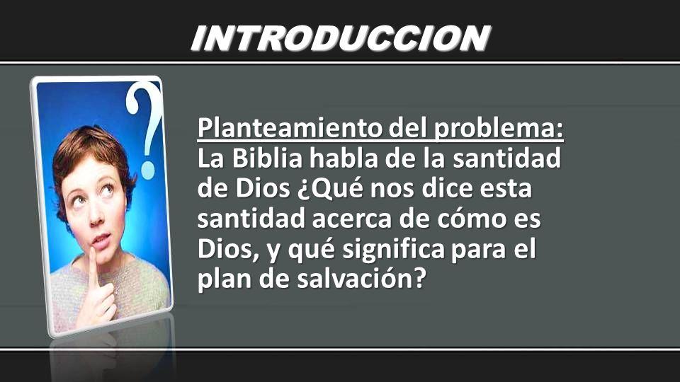 INTRODUCCION Planteamiento del problema: La Biblia habla de la santidad de Dios ¿Qué nos dice esta santidad acerca de cómo es Dios, y qué significa pa