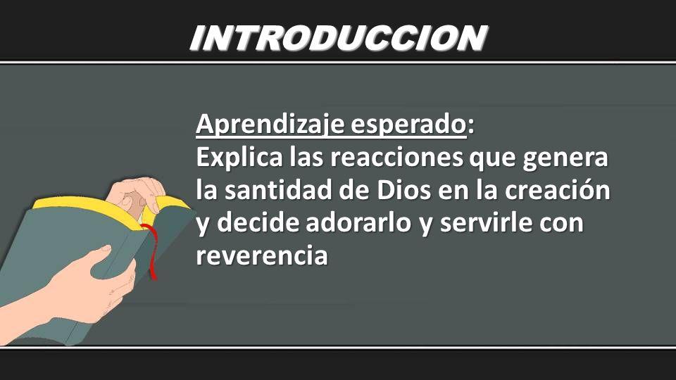 INTRODUCCION Aprendizaje esperado: Explica las reacciones que genera la santidad de Dios en la creación y decide adorarlo y servirle con reverencia