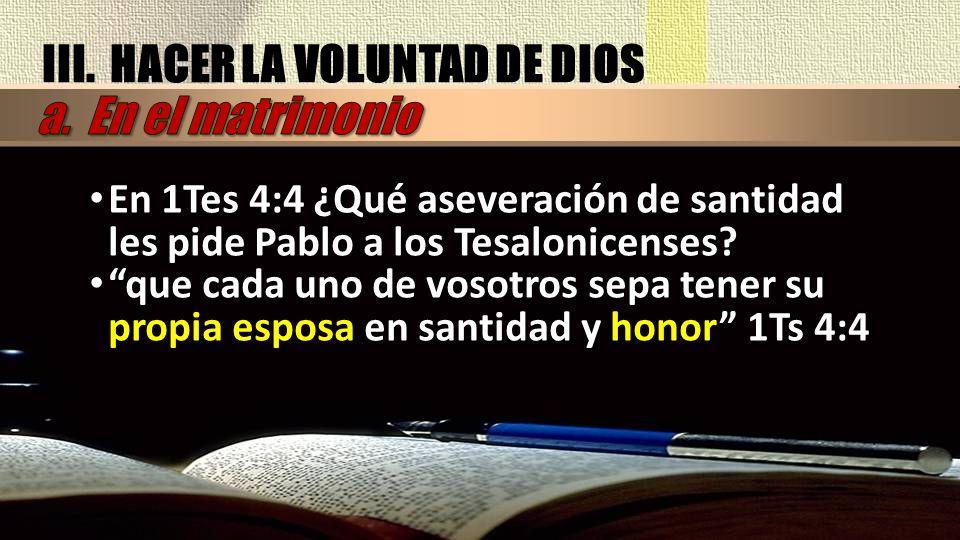 III. HACER LA VOLUNTAD DE DIOS En 1Tes 4:4 ¿Qué aseveración de santidad les pide Pablo a los Tesalonicenses? que cada uno de vosotros sepa tener su pr