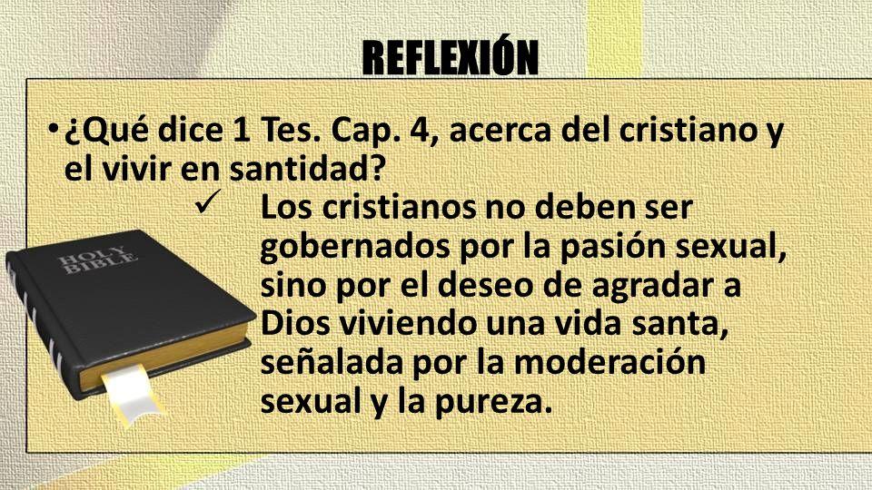 REFLEXIÓN ¿Qué dice 1 Tes. Cap. 4, acerca del cristiano y el vivir en santidad? Los cristianos no deben ser gobernados por la pasión sexual, sino por