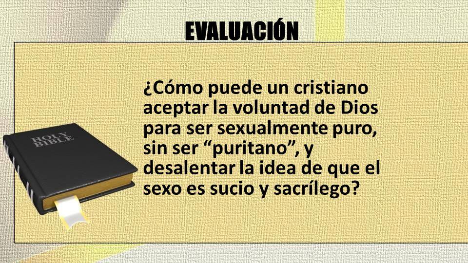 EVALUACIÓN ¿Cómo puede un cristiano aceptar la voluntad de Dios para ser sexualmente puro, sin ser puritano, y desalentar la idea de que el sexo es su