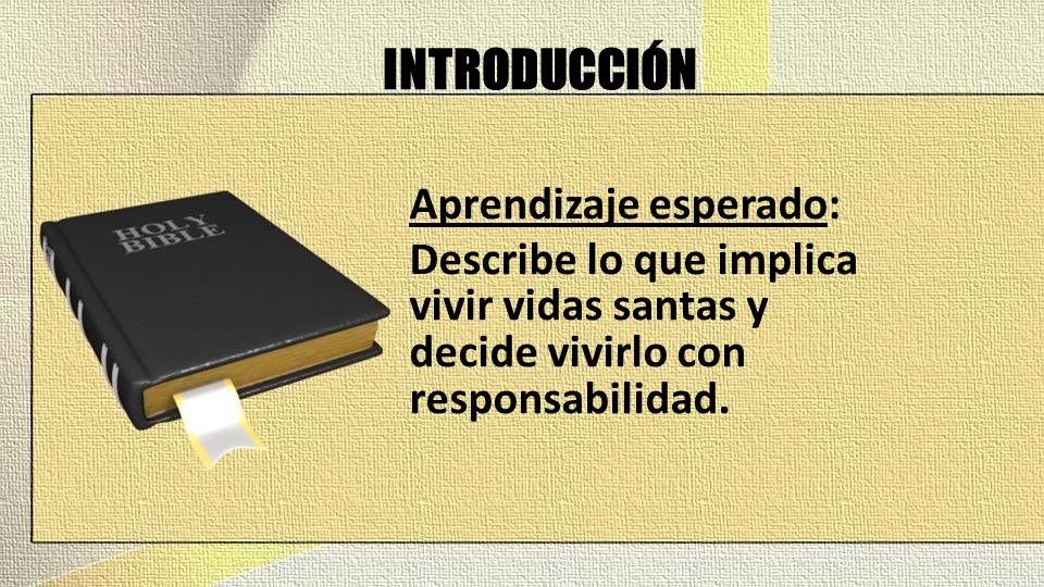 INTRODUCCIÓN Aprendizaje esperado: Describe lo que implica vivir vidas santas y decide vivirlo con responsabilidad.