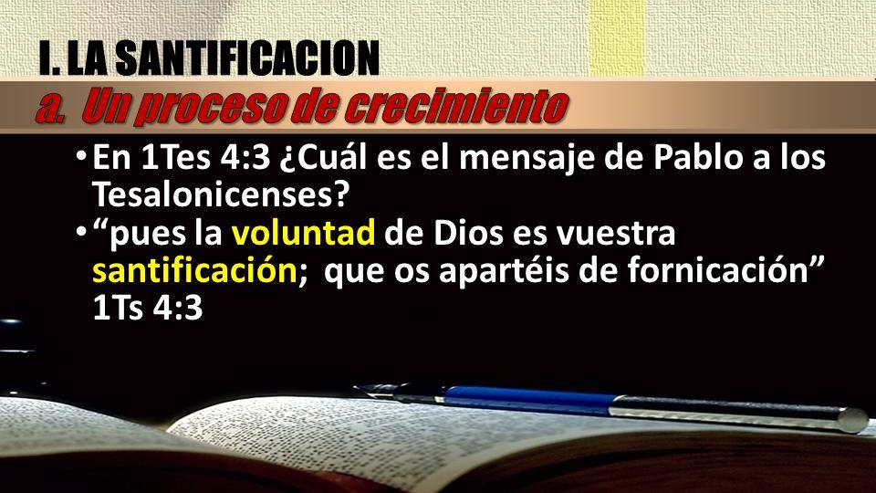 I. LA SANTIFICACION En 1Tes 4:3 ¿Cuál es el mensaje de Pablo a los Tesalonicenses? pues la voluntad de Dios es vuestra santificación; que os apartéis