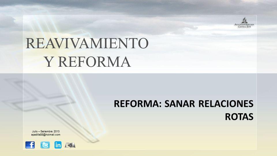 REAVIVAMIENTO Y REFORMA REFORMA: SANAR RELACIONES ROTAS Julio – Setiembre 2013 apadilla88@hotmail.com