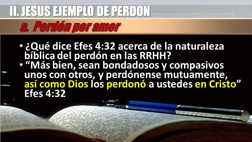 II. JESUS EJEMPLO DE PERDON ¿Qué dice Efes 4:32 acerca de la naturaleza bíblica del perdón en las RRHH? Más bien, sean bondadosos y compasivos unos co