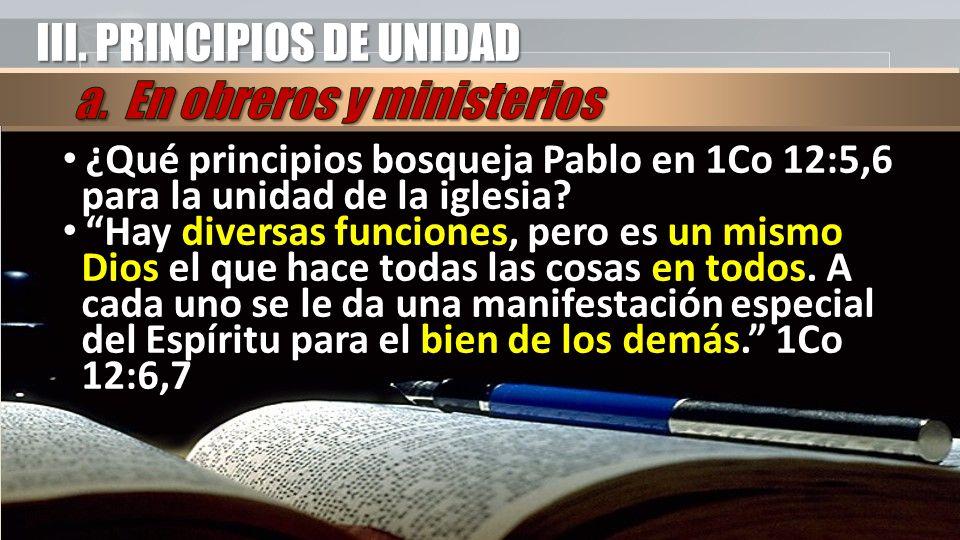 III. PRINCIPIOS DE UNIDAD ¿Qué principios bosqueja Pablo en 1Co 12:5,6 para la unidad de la iglesia? Hay diversas funciones, pero es un mismo Dios el