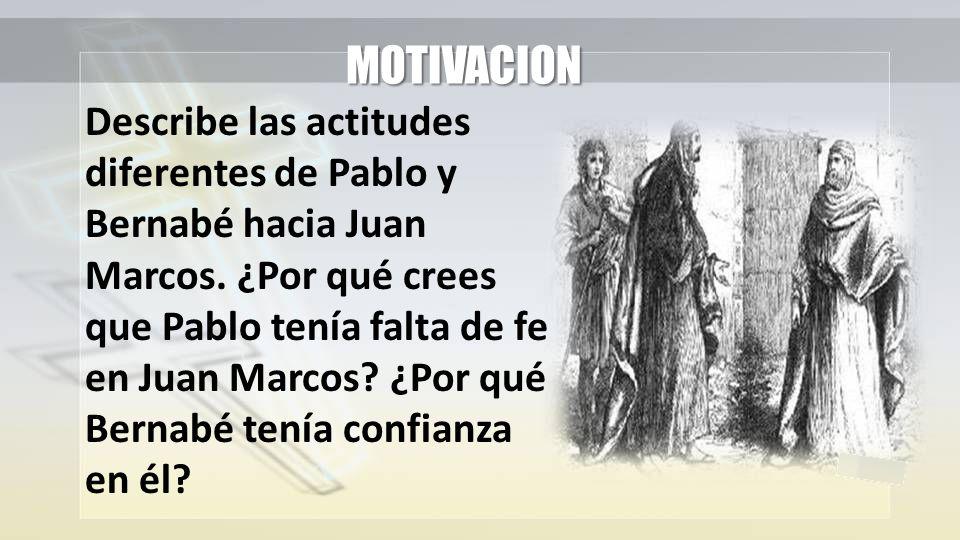 MOTIVACION Describe las actitudes diferentes de Pablo y Bernabé hacia Juan Marcos. ¿Por qué crees que Pablo tenía falta de fe en Juan Marcos? ¿Por qué