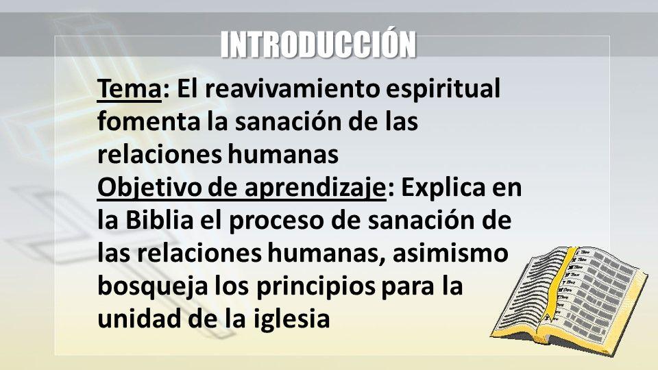 INTRODUCCIÓN Tema: El reavivamiento espiritual fomenta la sanación de las relaciones humanas Objetivo de aprendizaje: Explica en la Biblia el proceso