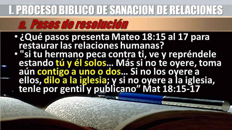 I. PROCESO BIBLICO DE SANACION DE RELACIONES ¿Qué pasos presenta Mateo 18:15 al 17 para restaurar las relaciones humanas? ¿Qué pasos presenta Mateo 18