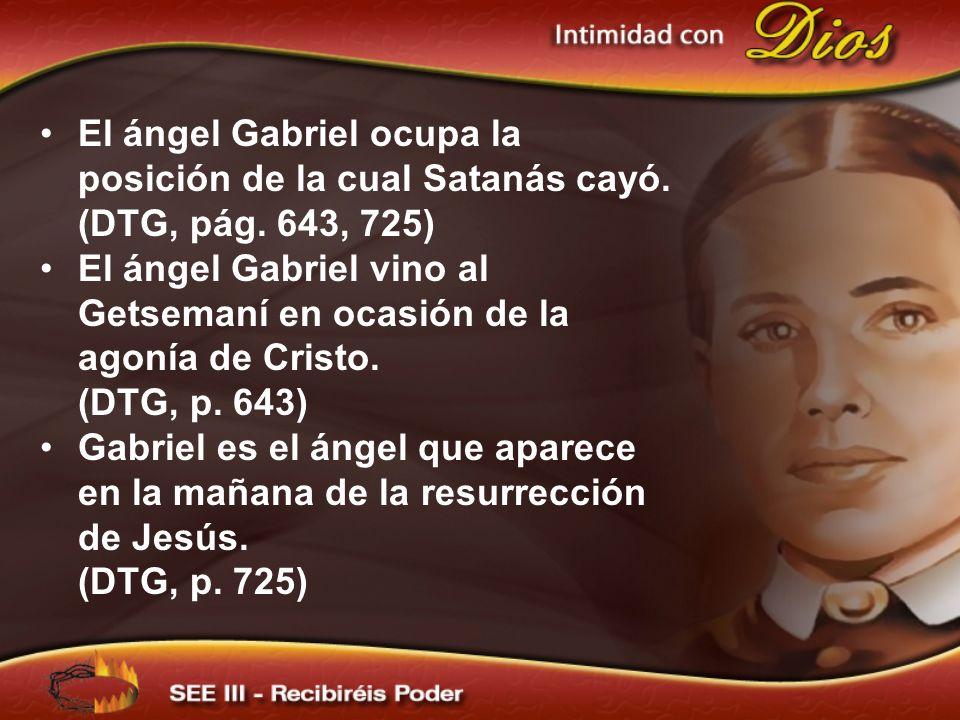 El ángel Gabriel ocupa la posición de la cual Satanás cayó. (DTG, pág. 643, 725) El ángel Gabriel vino al Getsemaní en ocasión de la agonía de Cristo.