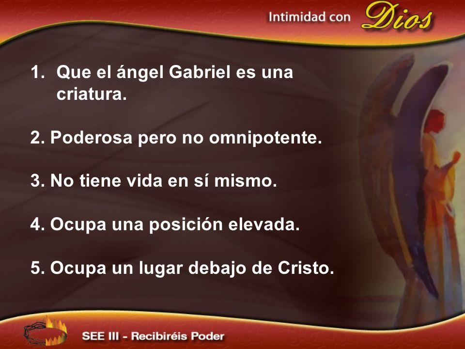 1.Que el ángel Gabriel es una criatura. 2. Poderosa pero no omnipotente. 3. No tiene vida en sí mismo. 4. Ocupa una posición elevada. 5. Ocupa un luga