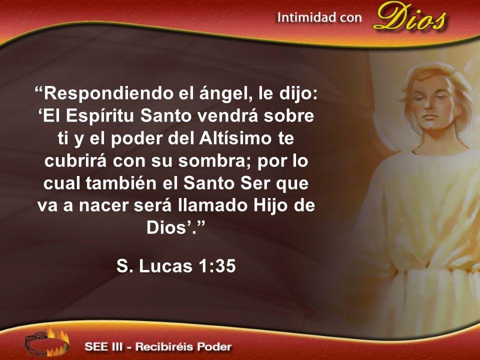 Respondiendo el ángel, le dijo: El Espíritu Santo vendrá sobre ti y el poder del Altísimo te cubrirá con su sombra; por lo cual también el Santo Ser q