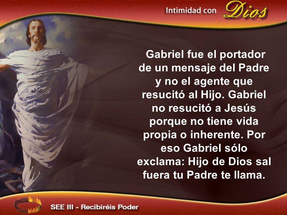 Gabriel fue el portador de un mensaje del Padre y no el agente que resucitó al Hijo. Gabriel no resucitó a Jesús porque no tiene vida propia o inheren