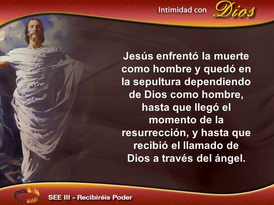 Jesús enfrentó la muerte como hombre y quedó en la sepultura dependiendo de Dios como hombre, hasta que llegó el momento de la resurrección, y hasta q