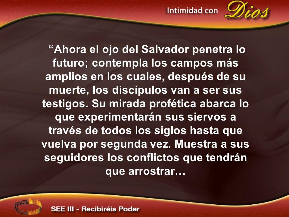 Ahora el ojo del Salvador penetra lo futuro; contempla los campos más amplios en los cuales, después de su muerte, los discípulos van a ser sus testig