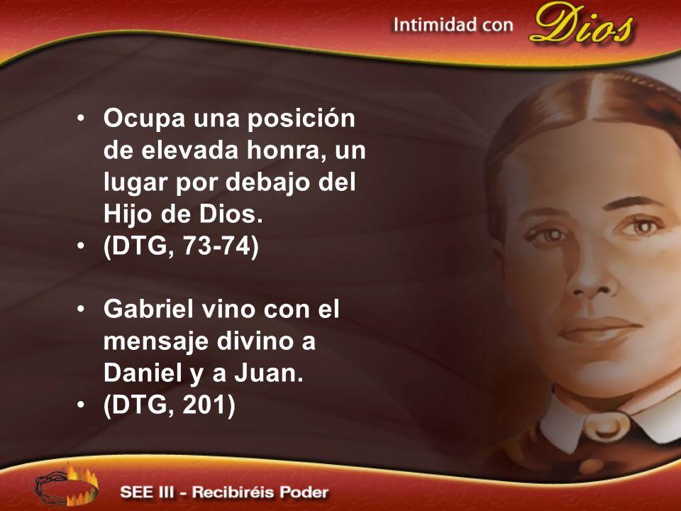 Ocupa una posición de elevada honra, un lugar por debajo del Hijo de Dios. (DTG, 73-74) Gabriel vino con el mensaje divino a Daniel y a Juan. (DTG, 20